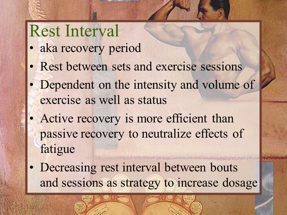 Rest Interval aka recovery period Rest between sets and exercise sessions Dependent on the intensity and volume of exercise as well as status Active r