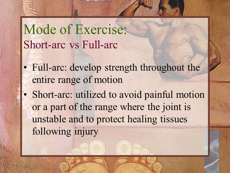 Full-arc: develop strength throughout the entire range of motion Short-arc: utilized to avoid painful motion or a part of the range where the joint is