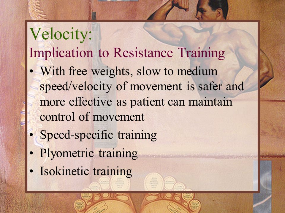 Velocity: Implication to Resistance Training With free weights, slow to medium speed/velocity of movement is safer and more effective as patient can m