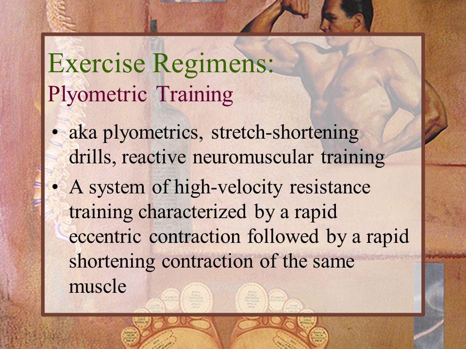 Exercise Regimens: Plyometric Training aka plyometrics, stretch-shortening drills, reactive neuromuscular training A system of high-velocity resistanc