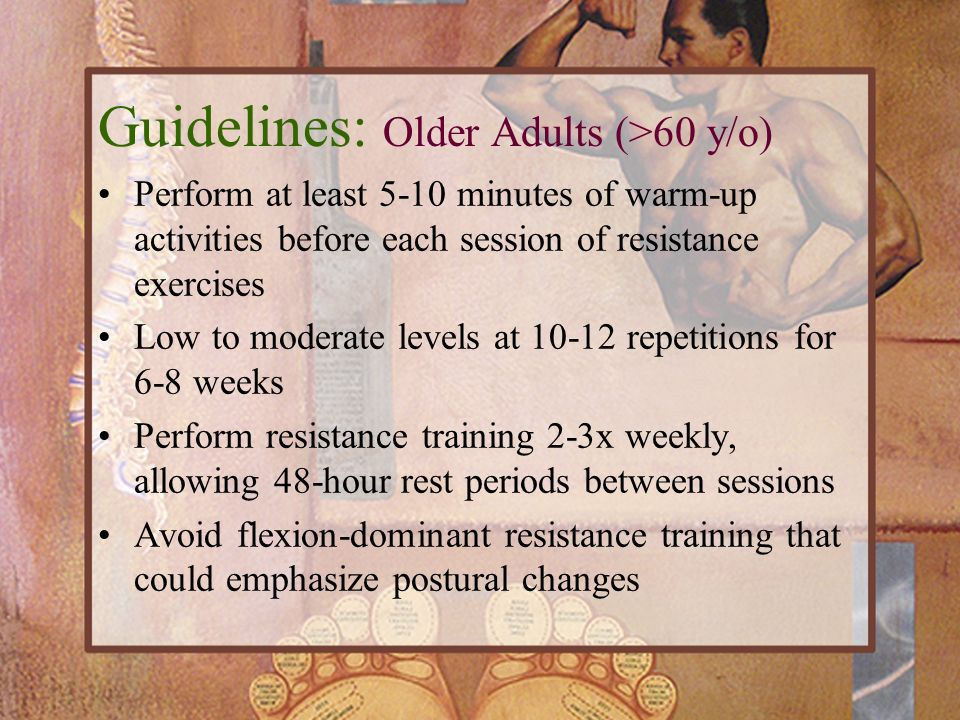 Perform at least 5-10 minutes of warm-up activities before each session of resistance exercises Low to moderate levels at 10-12 repetitions for 6-8 we