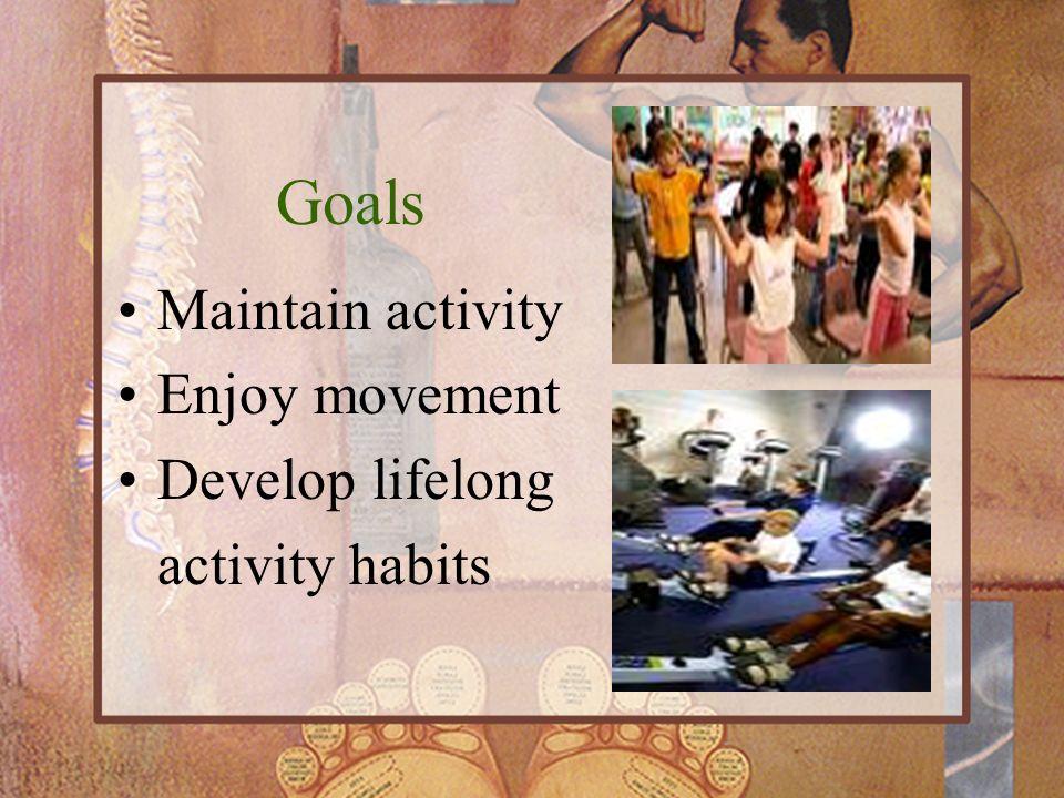 Goals Maintain activity Enjoy movement Develop lifelong activity habits