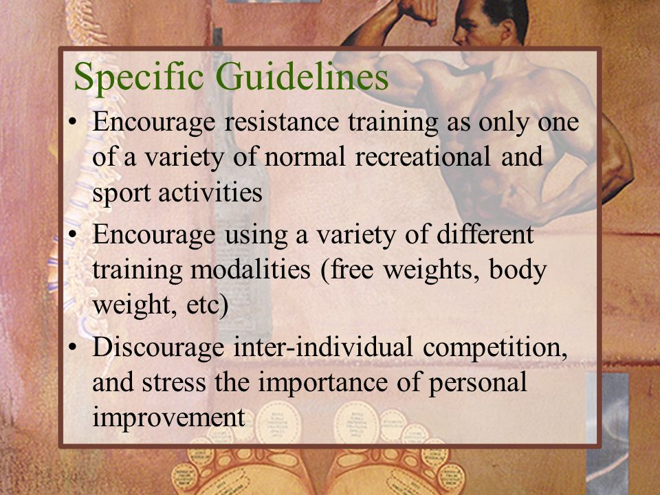 Encourage resistance training as only one of a variety of normal recreational and sport activities Encourage using a variety of different training mod