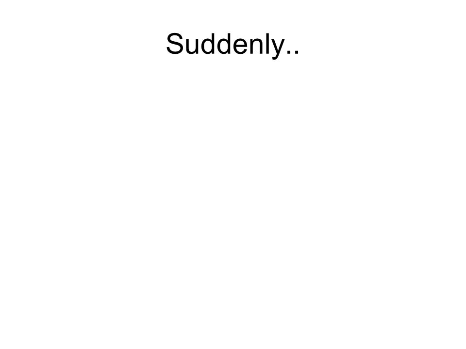 Suddenly..