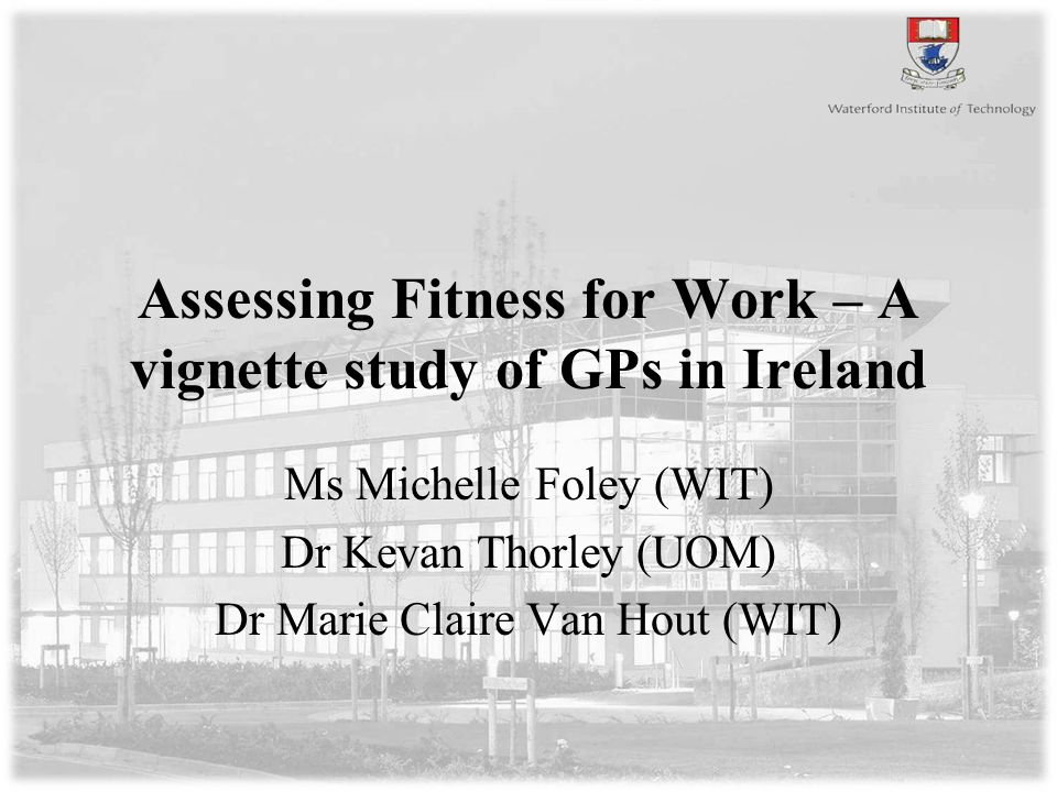 Assessing Fitness for Work – A vignette study of GPs in Ireland Ms Michelle Foley (WIT) Dr Kevan Thorley (UOM) Dr Marie Claire Van Hout (WIT)