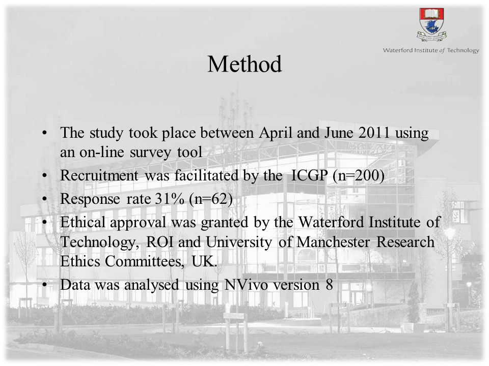 Method The study took place between April and June 2011 using an on-line survey tool Recruitment was facilitated by the ICGP (n=200) Response rate 31% (n=62) Ethical approval was granted by the Waterford Institute of Technology, ROI and University of Manchester Research Ethics Committees, UK.