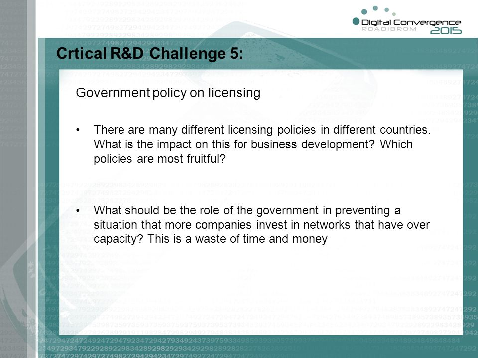 Crtical R&D Challenge 5: Government policy on licensing There are many different licensing policies in different countries. What is the impact on this