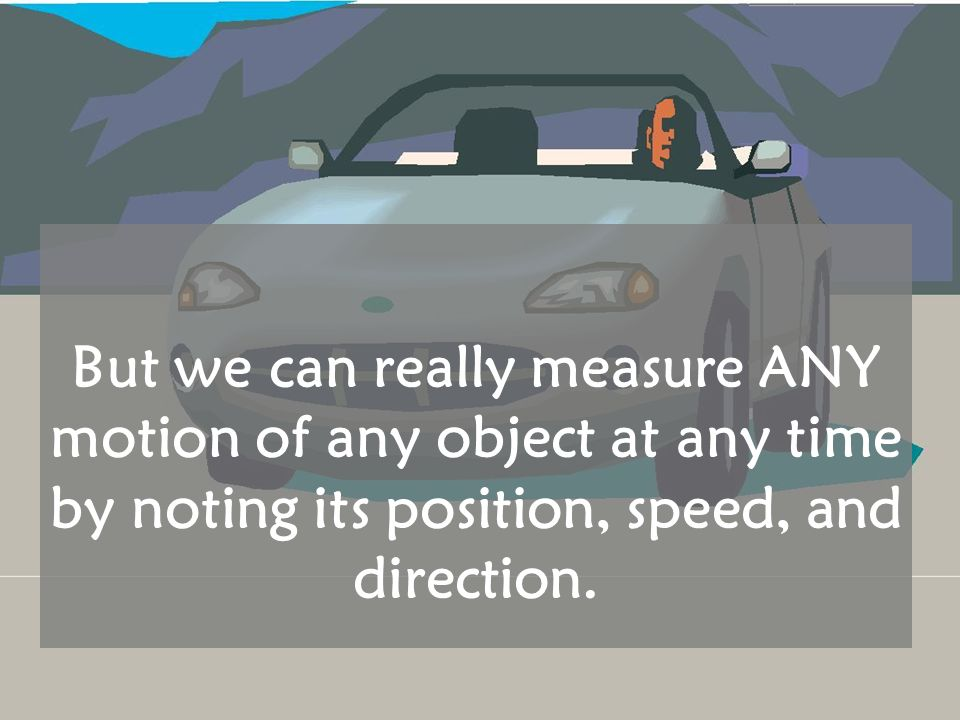 But we can really measure ANY motion of any object at any time by noting its position, speed, and direction.