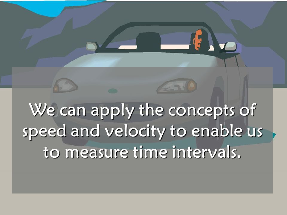 We can apply the concepts of speed and velocity to enable us to measure time intervals.