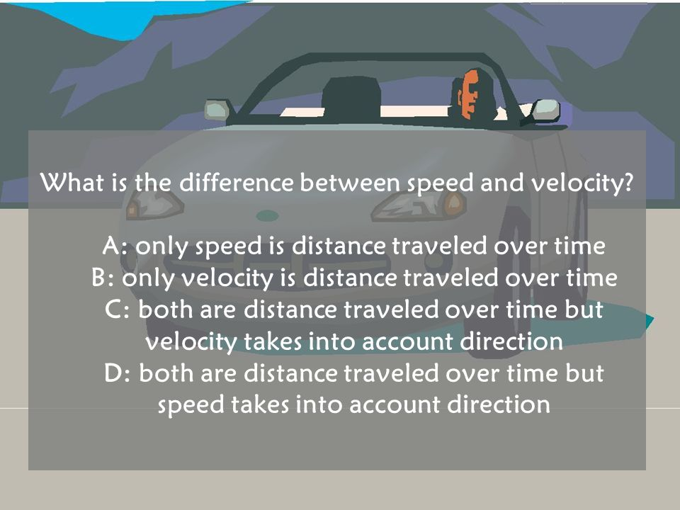 What is the difference between speed and velocity? A: only speed is distance traveled over time B: only velocity is distance traveled over time C: bot