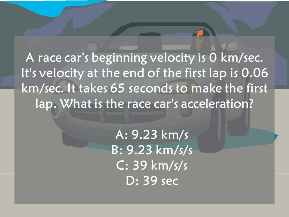 A race car's beginning velocity is 0 km/sec. It's velocity at the end of the first lap is 0.06 km/sec. It takes 65 seconds to make the first lap. What