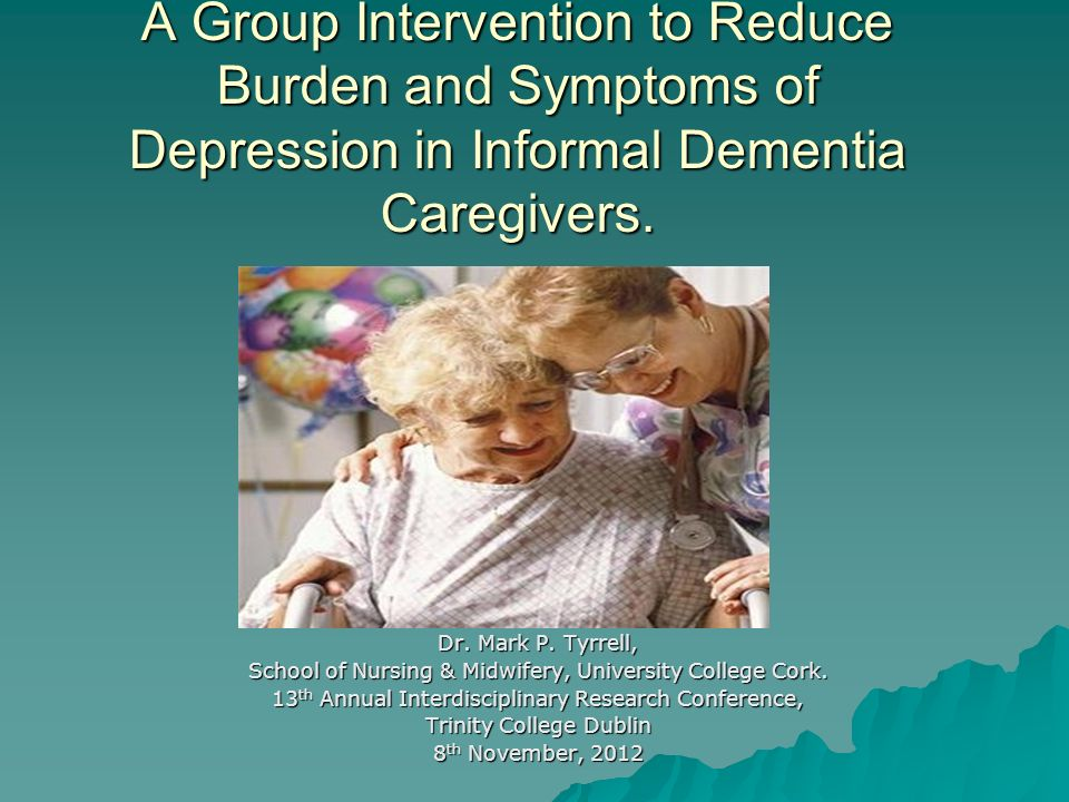 A Group Intervention to Reduce Burden and Symptoms of Depression in Informal Dementia Caregivers. Dr. Mark P. Tyrrell, School of Nursing & Midwifery,