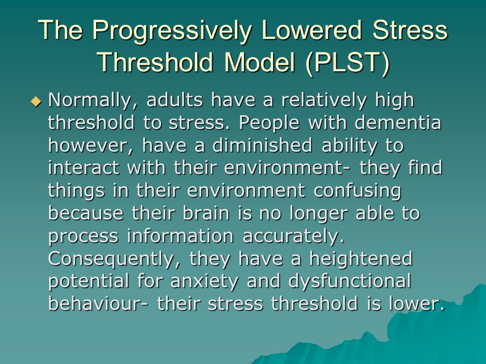 The Progressively Lowered Stress Threshold Model (PLST) Normally, adults have a relatively high threshold to stress. People with dementia however, hav
