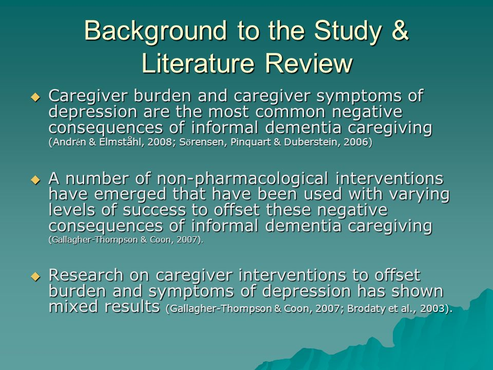 Background to the Study & Literature Review Caregiver burden and caregiver symptoms of depression are the most common negative consequences of informa