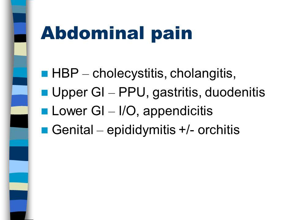 Abdominal pain HBP – cholecystitis, cholangitis, Upper GI – PPU, gastritis, duodenitis Lower GI – I/O, appendicitis Genital – epididymitis +/- orchiti