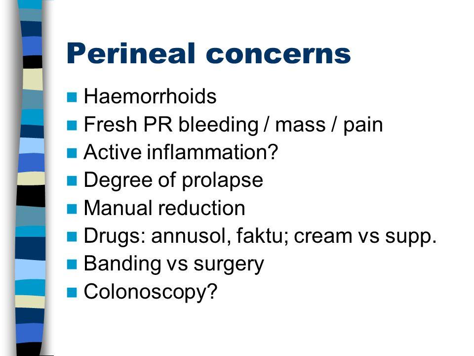 Perineal concerns Haemorrhoids Fresh PR bleeding / mass / pain Active inflammation? Degree of prolapse Manual reduction Drugs: annusol, faktu; cream v