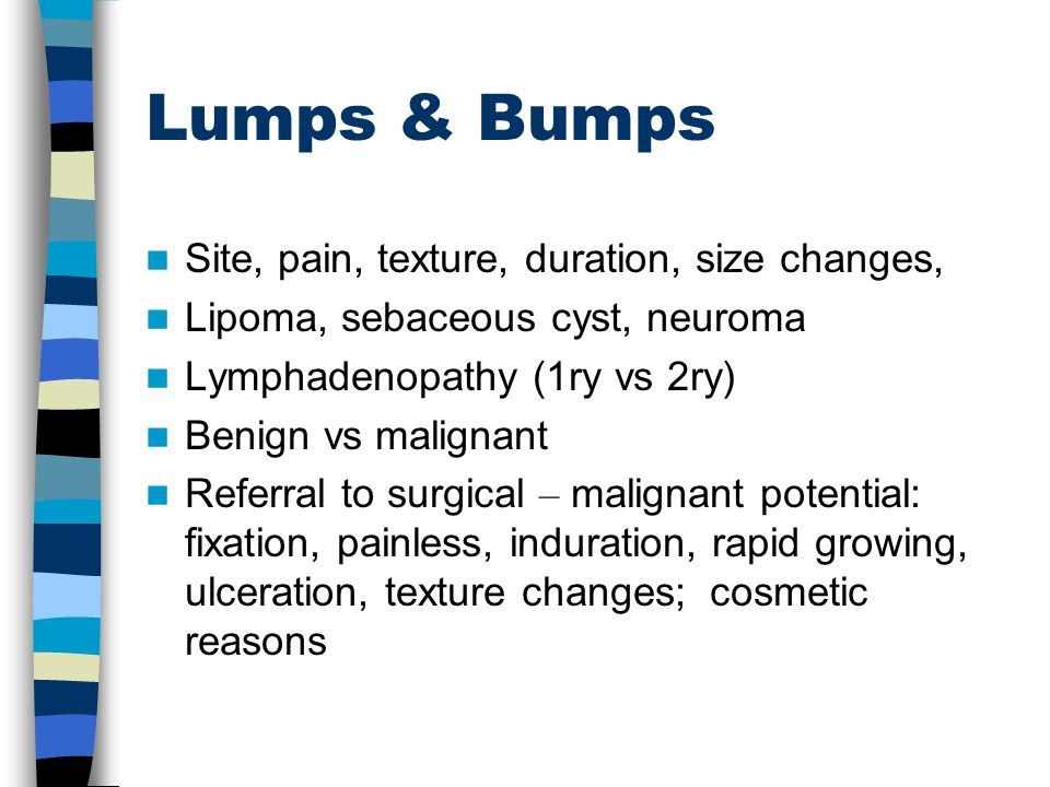 Lumps & Bumps Site, pain, texture, duration, size changes, Lipoma, sebaceous cyst, neuroma Lymphadenopathy (1ry vs 2ry) Benign vs malignant Referral t