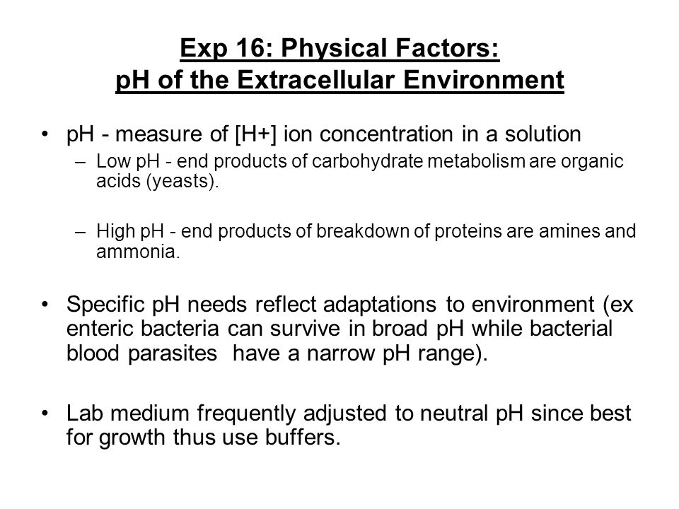 Exp 16: Physical Factors: pH of the Extracellular Environment pH - measure of [H+] ion concentration in a solution –Low pH - end products of carbohydr
