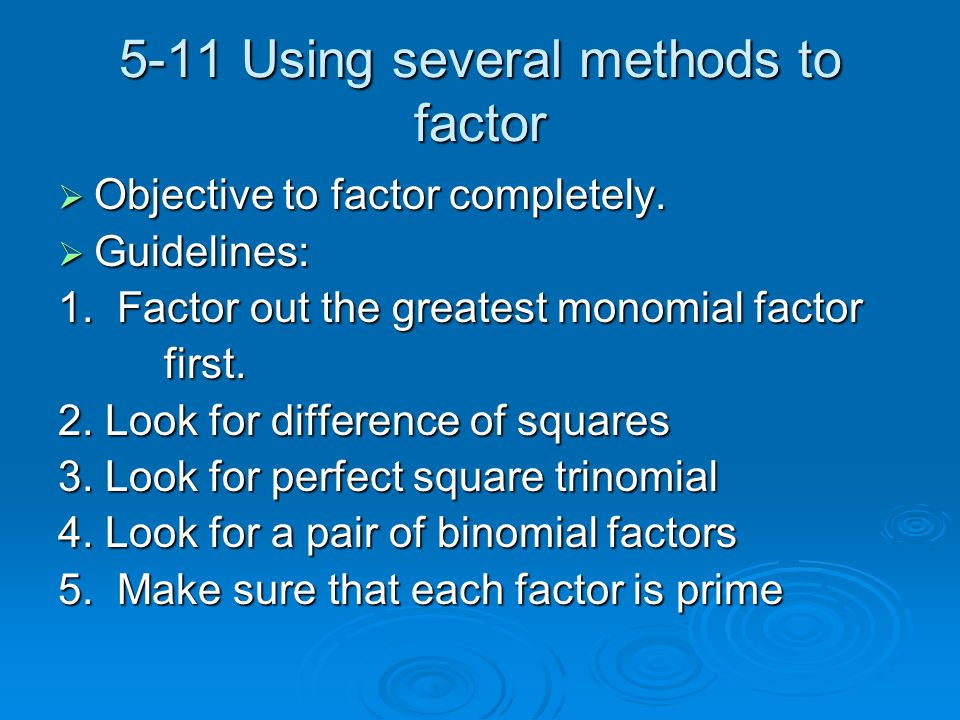 5-11 Using several methods to factor Objective to factor completely. Objective to factor completely. Guidelines: Guidelines: 1. Factor out the greates