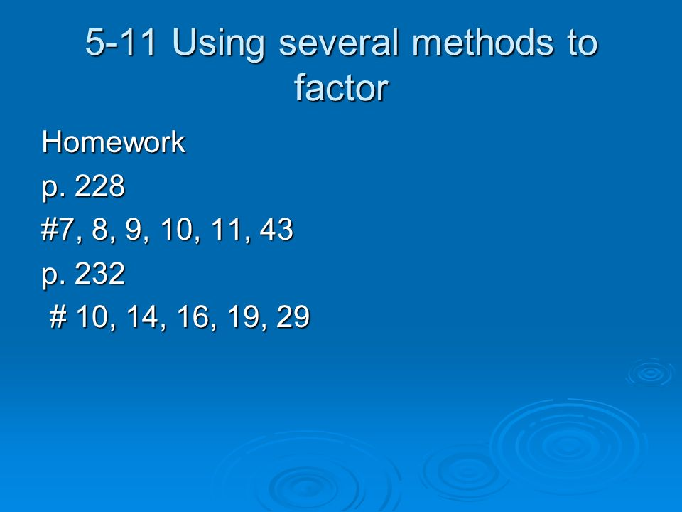 5-11 Using several methods to factor Homework p. 228 #7, 8, 9, 10, 11, 43 p. 232 # 10, 14, 16, 19, 29 # 10, 14, 16, 19, 29