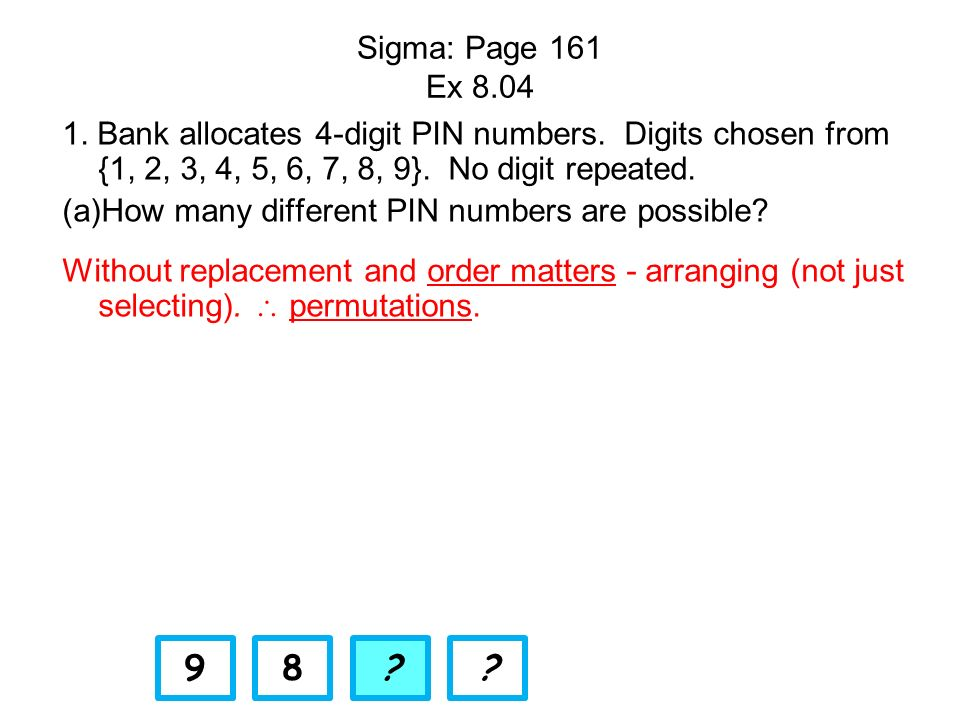 Sigma: Page 161 Ex 8.04 1. Bank allocates 4-digit PIN numbers. Digits chosen from {1, 2, 3, 4, 5, 6, 7, 8, 9}. No digit repeated. (a)How many differen