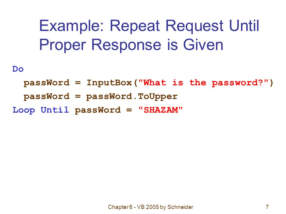 Chapter 6 - VB 2005 by Schneider7 Example: Repeat Request Until Proper Response is Given Do passWord = InputBox( What is the password ) passWord = passWord.ToUpper Loop Until passWord = SHAZAM