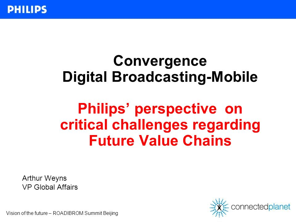 Vision of the future – ROADIBROM Summit Beijing Convergence Digital Broadcasting-Mobile Philips perspective on critical challenges regarding Future Va