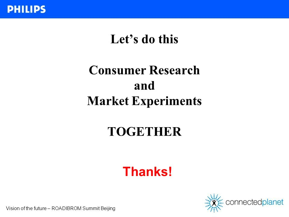 Vision of the future – ROADIBROM Summit Beijing Lets do this Consumer Research and Market Experiments TOGETHER Thanks!