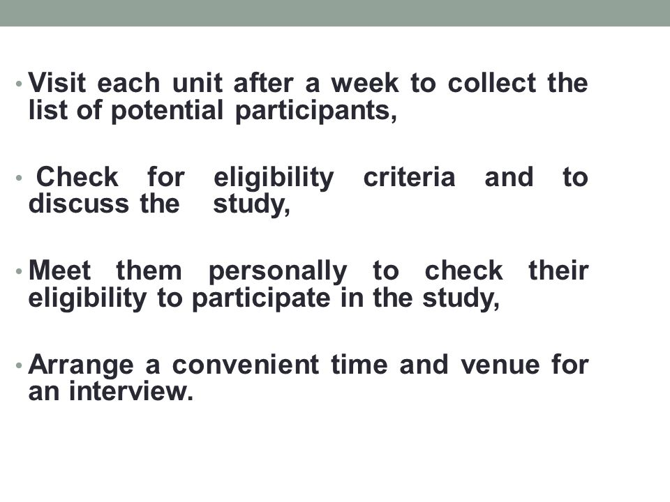 Visit each unit after a week to collect the list of potential participants, Check for eligibility criteria and to discuss the study, Meet them personally to check their eligibility to participate in the study, Arrange a convenient time and venue for an interview.