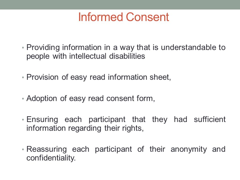 Informed Consent Providing information in a way that is understandable to people with intellectual disabilities Provision of easy read information sheet, Adoption of easy read consent form, Ensuring each participant that they had sufficient information regarding their rights, Reassuring each participant of their anonymity and confidentiality.