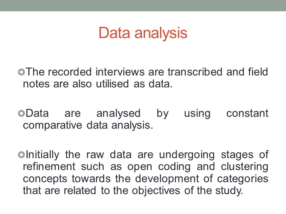 Data analysis The recorded interviews are transcribed and field notes are also utilised as data.