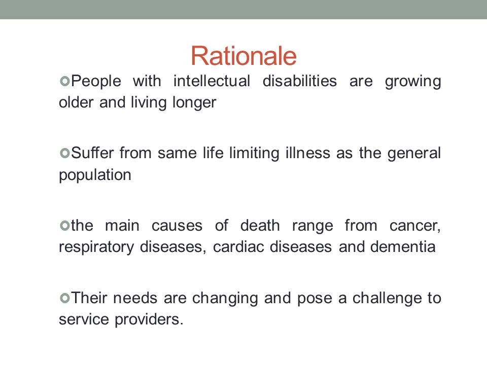 Rationale People with intellectual disabilities are growing older and living longer Suffer from same life limiting illness as the general population the main causes of death range from cancer, respiratory diseases, cardiac diseases and dementia Their needs are changing and pose a challenge to service providers.