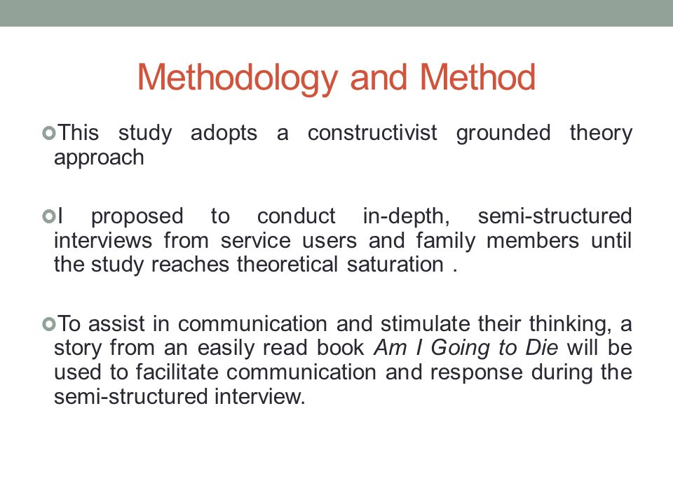Methodology and Method This study adopts a constructivist grounded theory approach I proposed to conduct in-depth, semi-structured interviews from service users and family members until the study reaches theoretical saturation.