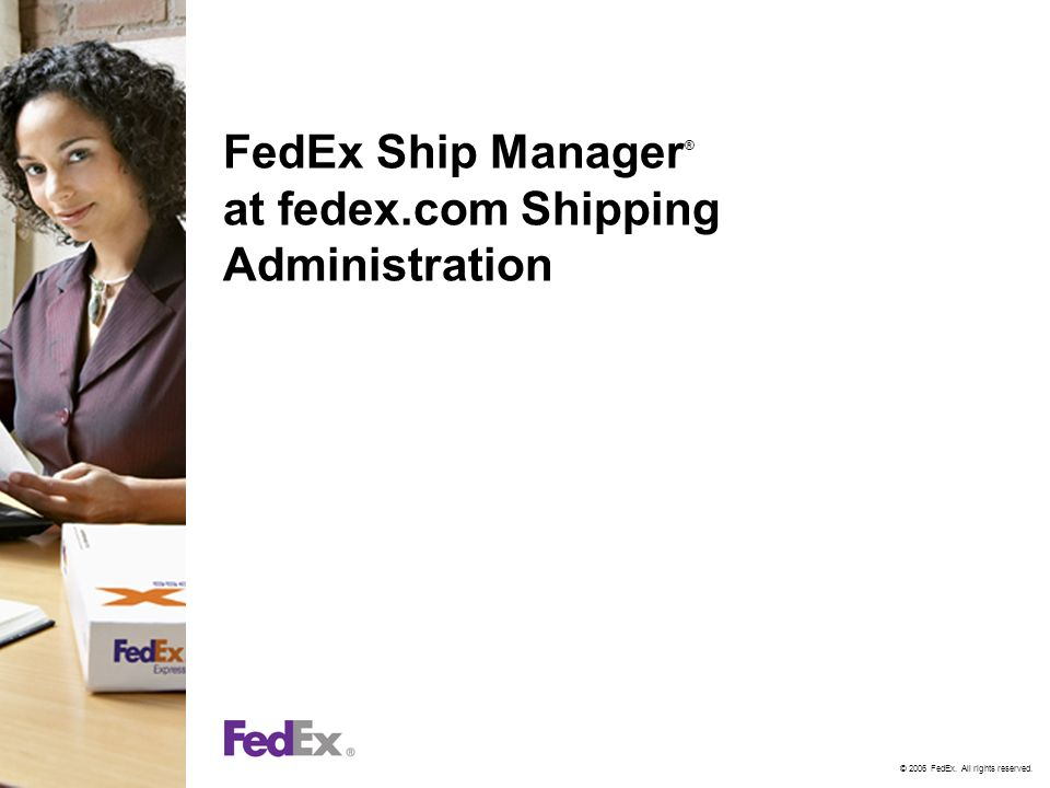© 2006 FedEx. All rights reserved. FedEx Ship Manager ® at fedex.com Shipping Administration