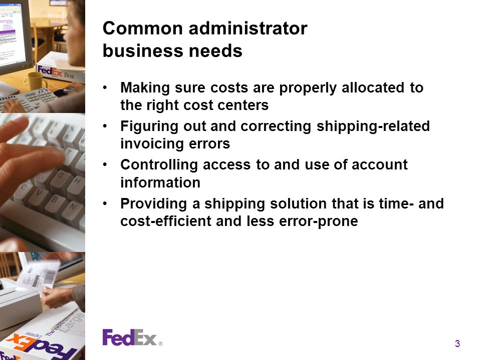 3 Common administrator business needs Making sure costs are properly allocated to the right cost centers Figuring out and correcting shipping-related