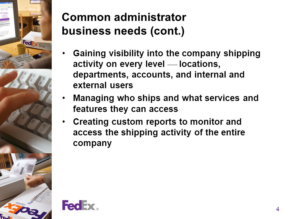 4 Common administrator business needs (cont.) Gaining visibility into the company shipping activity on every level locations, departments, accounts, and internal and external users Managing who ships and what services and features they can access Creating custom reports to monitor and access the shipping activity of the entire company