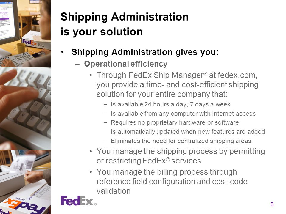 5 Shipping Administration is your solution Shipping Administration gives you: –Operational efficiency Through FedEx Ship Manager ® at fedex.com, you provide a time- and cost-efficient shipping solution for your entire company that: –Is available 24 hours a day, 7 days a week –Is available from any computer with Internet access –Requires no proprietary hardware or software –Is automatically updated when new features are added –Eliminates the need for centralized shipping areas You manage the shipping process by permitting or restricting FedEx ® services You manage the billing process through reference field configuration and cost-code validation