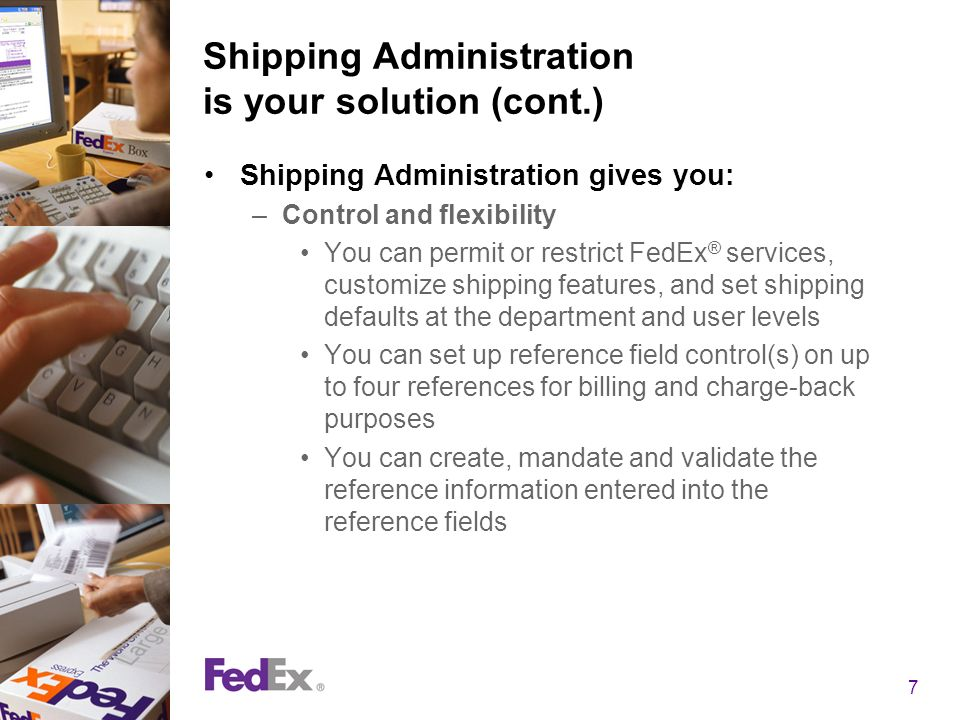 7 Shipping Administration is your solution (cont.) Shipping Administration gives you: –Control and flexibility You can permit or restrict FedEx ® serv