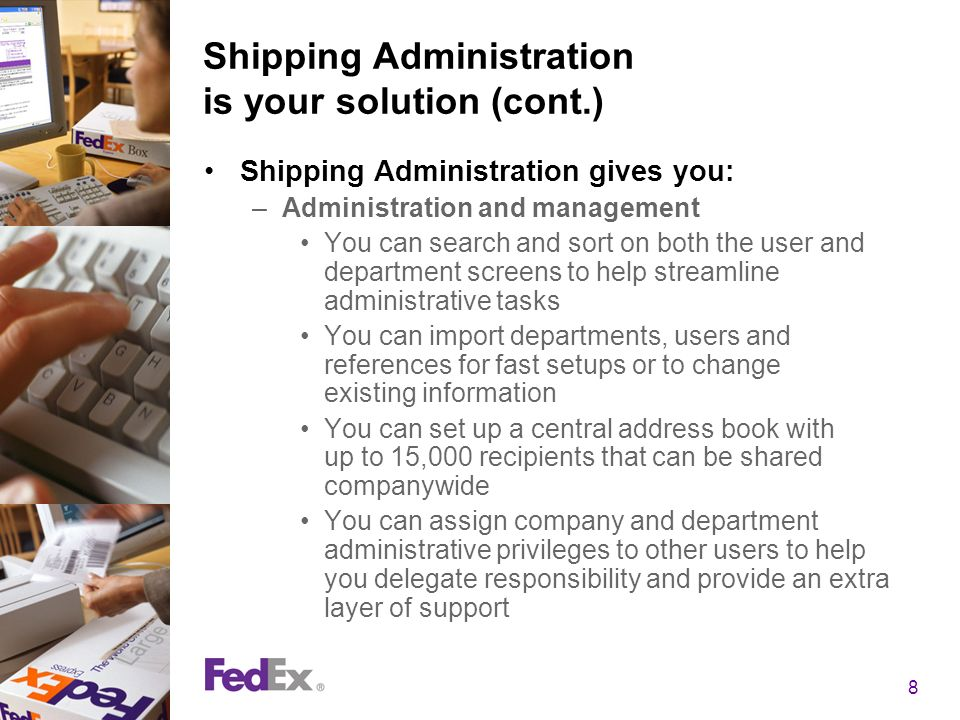 8 Shipping Administration is your solution (cont.) Shipping Administration gives you: –Administration and management You can search and sort on both the user and department screens to help streamline administrative tasks You can import departments, users and references for fast setups or to change existing information You can set up a central address book with up to 15,000 recipients that can be shared companywide You can assign company and department administrative privileges to other users to help you delegate responsibility and provide an extra layer of support