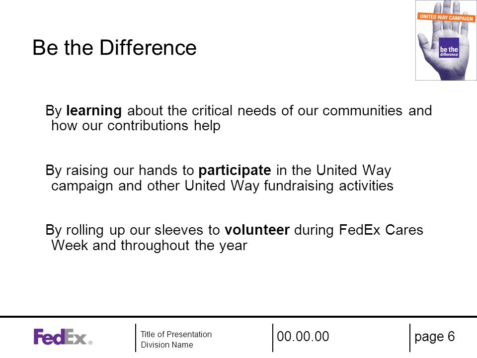 00.00.00 Title of Presentation Division Name page 6 Be the Difference By learning about the critical needs of our communities and how our contributions help By raising our hands to participate in the United Way campaign and other United Way fundraising activities By rolling up our sleeves to volunteer during FedEx Cares Week and throughout the year