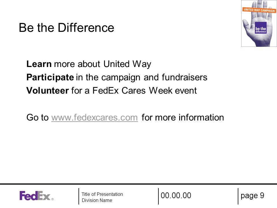00.00.00 Title of Presentation Division Name page 9 Be the Difference Learn more about United Way Participate in the campaign and fundraisers Volunteer for a FedEx Cares Week event Go to www.fedexcares.com for more informationwww.fedexcares.com