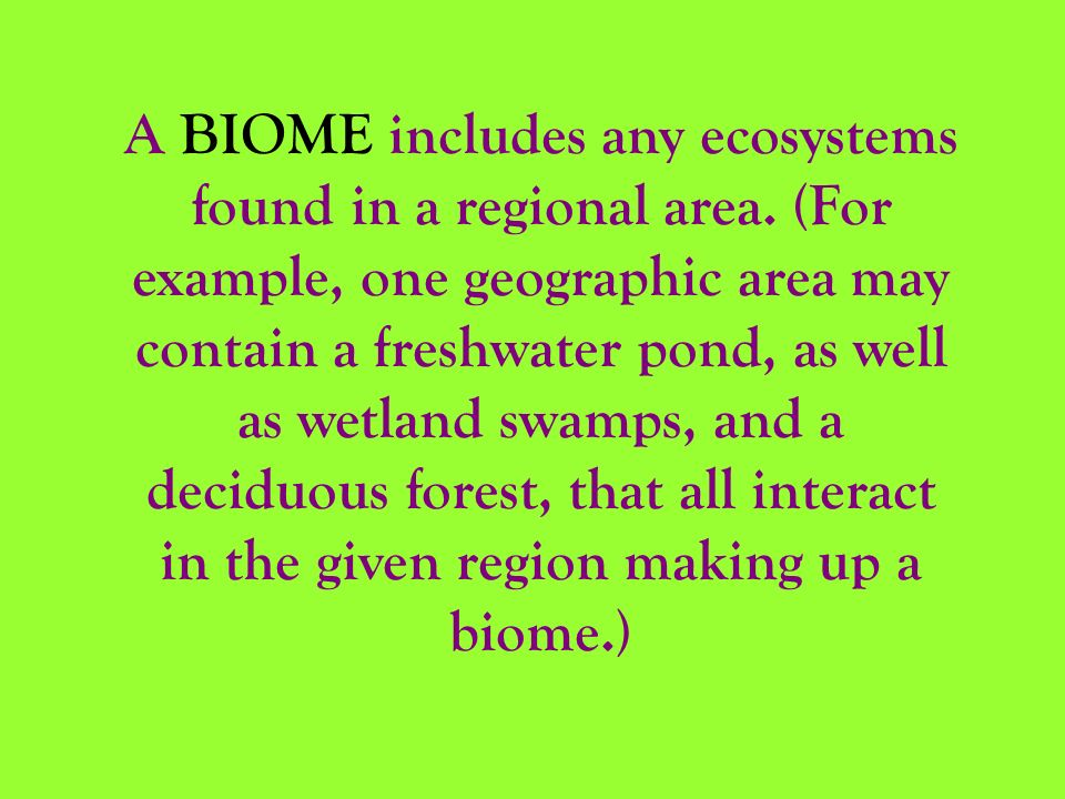 A BIOME includes any ecosystems found in a regional area. (For example, one geographic area may contain a freshwater pond, as well as wetland swamps,