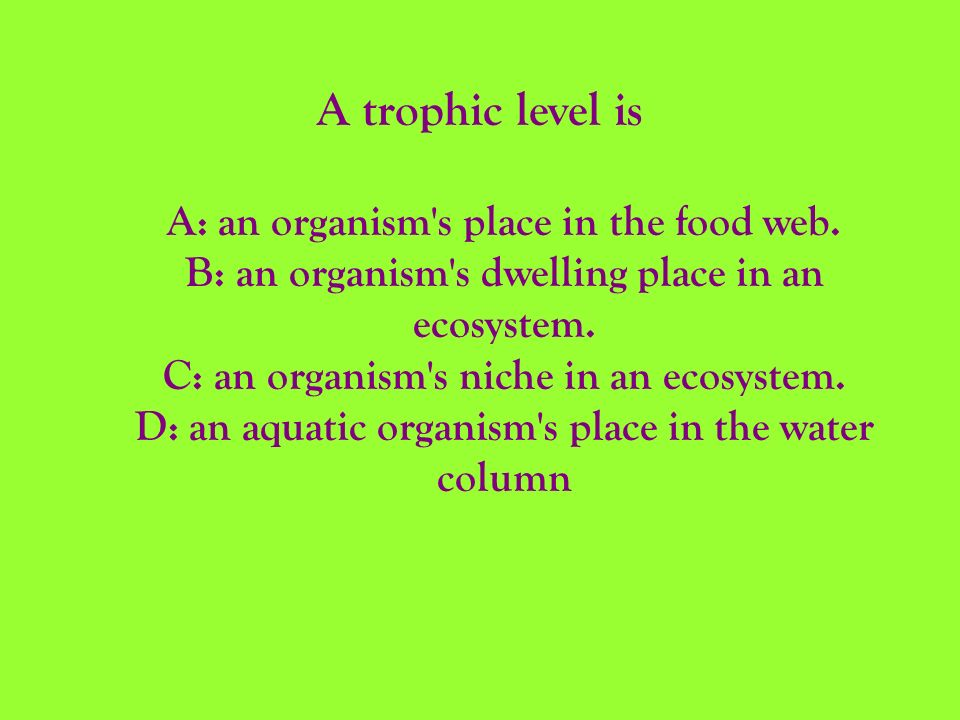 A trophic level is A: an organism's place in the food web. B: an organism's dwelling place in an ecosystem. C: an organism's niche in an ecosystem. D: