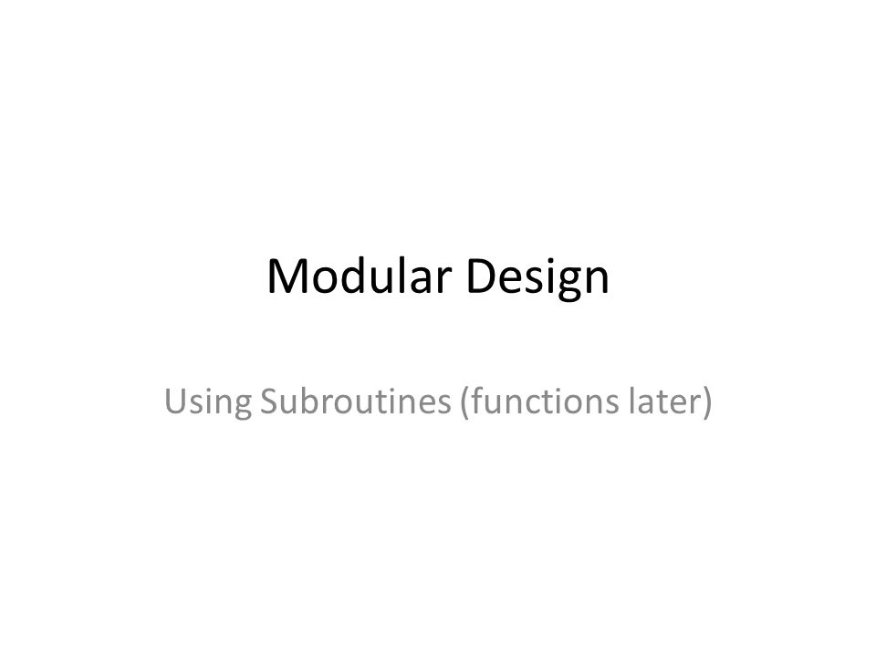 Modular Design Using Subroutines (functions later)