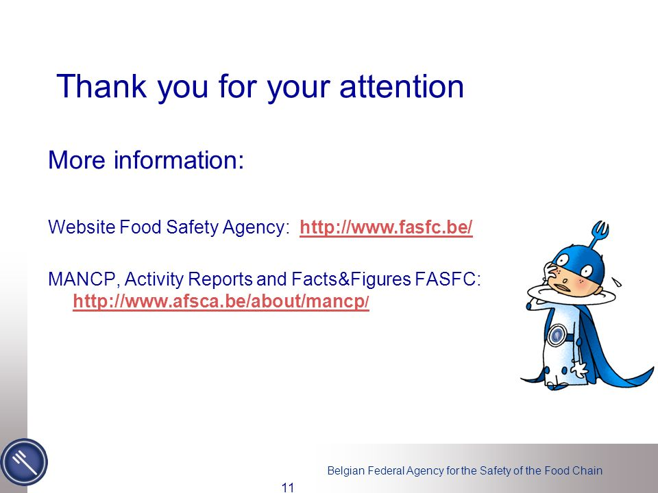 Belgian Federal Agency for the Safety of the Food Chain 11 Thank you for your attention More information: Website Food Safety Agency: http://www.fasfc.be/http://www.fasfc.be/ MANCP, Activity Reports and Facts&Figures FASFC: http://www.afsca.be/about/mancp / http://www.afsca.be/about/mancp /