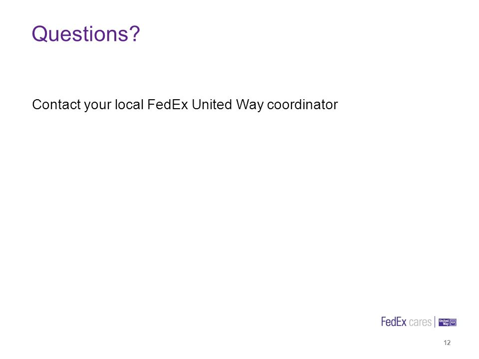 12 Contact your local FedEx United Way coordinator Questions