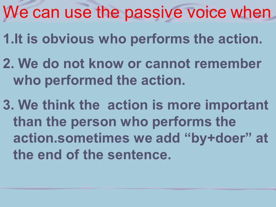 We can use the passive voice when 1.It is obvious who performs the action.
