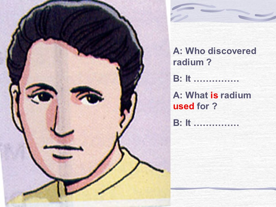 A: Who discovered radium ? B: It …………… A: What is radium used for ? B: It ……………