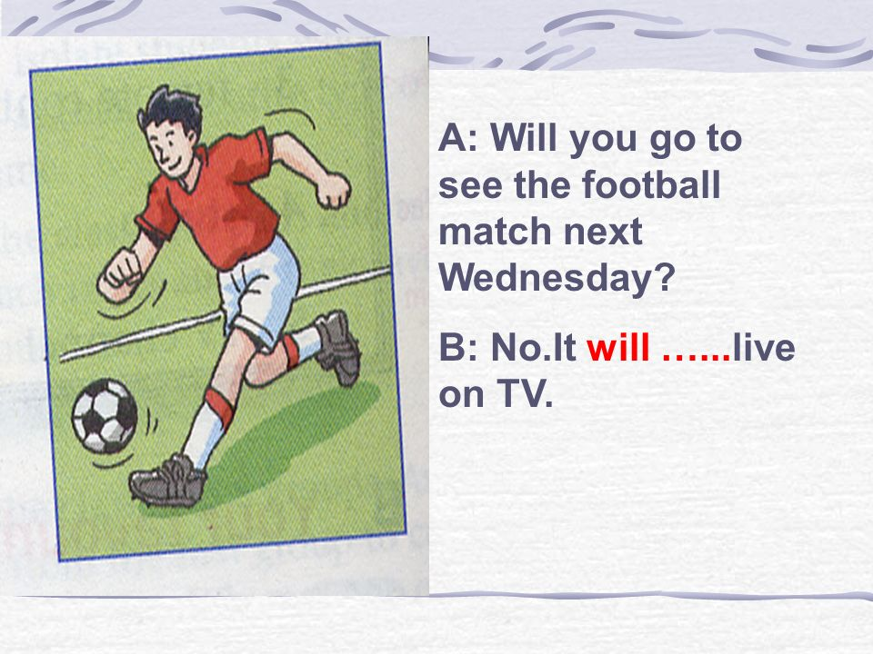 A: Will you go to see the football match next Wednesday? B: No.It will …...live on TV.
