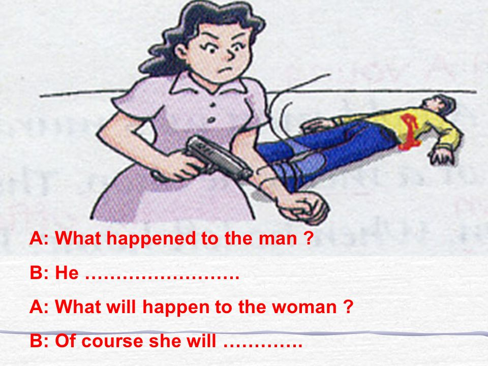 A: What happened to the man .B: He ……………………. A: What will happen to the woman .